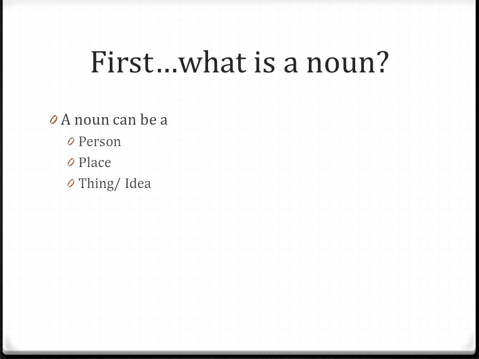 First…what is a noun A noun can be a Person Place Thing/ Idea