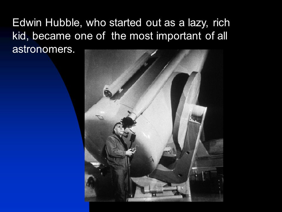Edwin Hubble, who started out as a lazy, rich kid, became one of the most important of all astronomers.