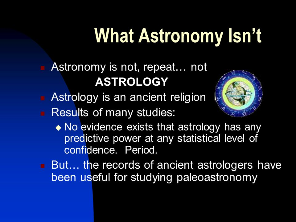 What Astronomy Isn't Astronomy is not, repeat… not ASTROLOGY