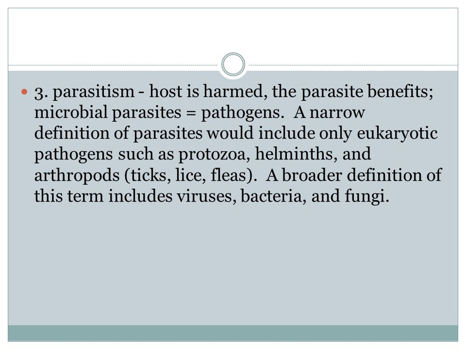 3. parasitism - host is harmed, the parasite benefits; microbial parasites = pathogens.