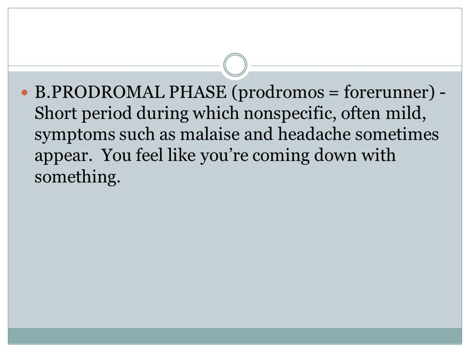 B.PRODROMAL PHASE (prodromos = forerunner) - Short period during which nonspecific, often mild, symptoms such as malaise and headache sometimes appear.