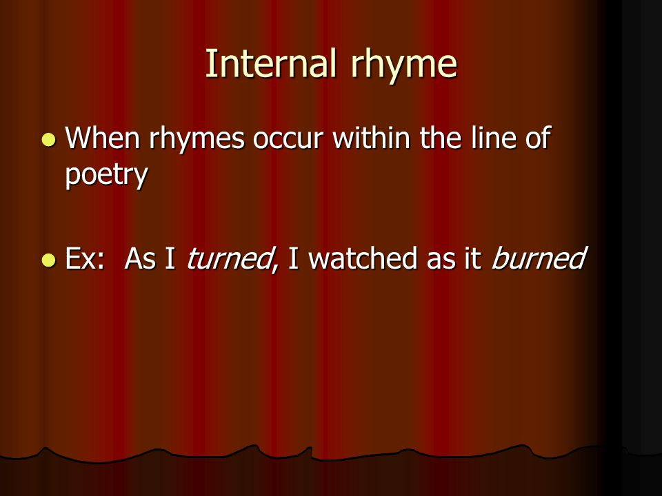 Internal rhyme When rhymes occur within the line of poetry