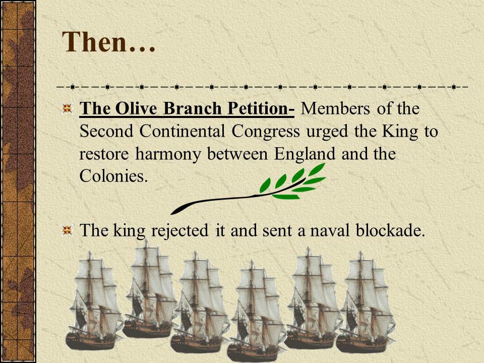 Then… The Olive Branch Petition- Members of the Second Continental Congress urged the King to restore harmony between England and the Colonies.