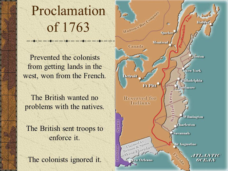 Proclamation of 1763 Prevented the colonists from getting lands in the west, won from the French. The British wanted no problems with the natives.