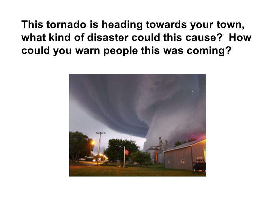 This tornado is heading towards your town, what kind of disaster could this cause.