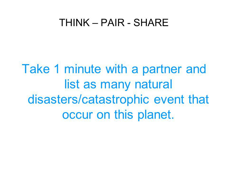 THINK – PAIR - SHARE Take 1 minute with a partner and list as many natural disasters/catastrophic event that occur on this planet.
