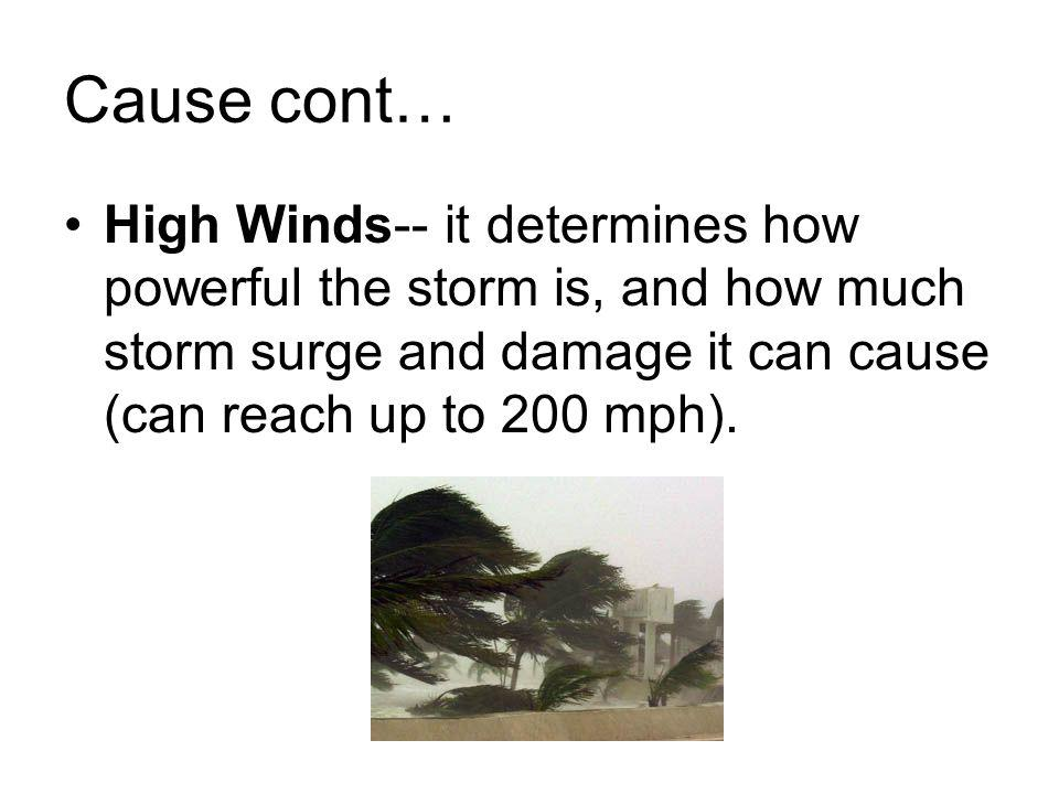Cause cont… High Winds-- it determines how powerful the storm is, and how much storm surge and damage it can cause (can reach up to 200 mph).