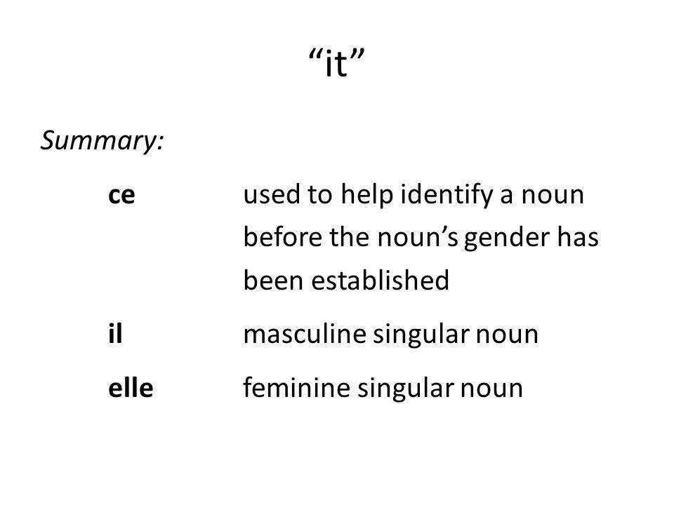 it Summary: ce used to help identify a noun before the noun's gender has been established il masculine singular noun elle feminine singular noun
