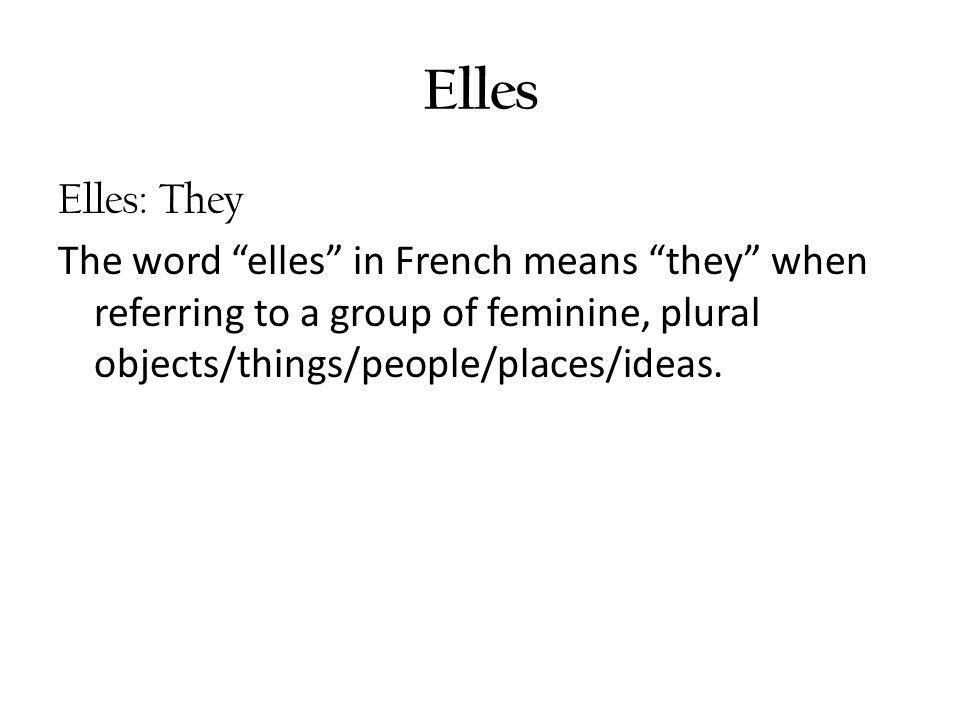 Elles Elles: They The word elles in French means they when referring to a group of feminine, plural objects/things/people/places/ideas.