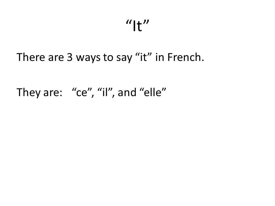 It There are 3 ways to say it in French. They are: ce , il , and elle