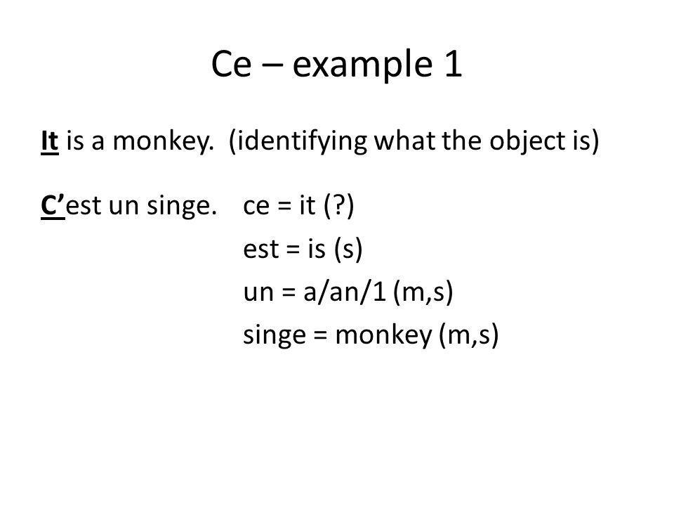 Ce – example 1 It is a monkey. (identifying what the object is) C'est un singe.