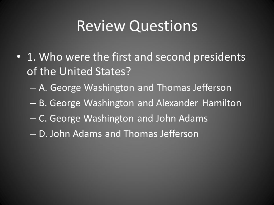 Review Questions 1. Who were the first and second presidents of the United States A. George Washington and Thomas Jefferson.