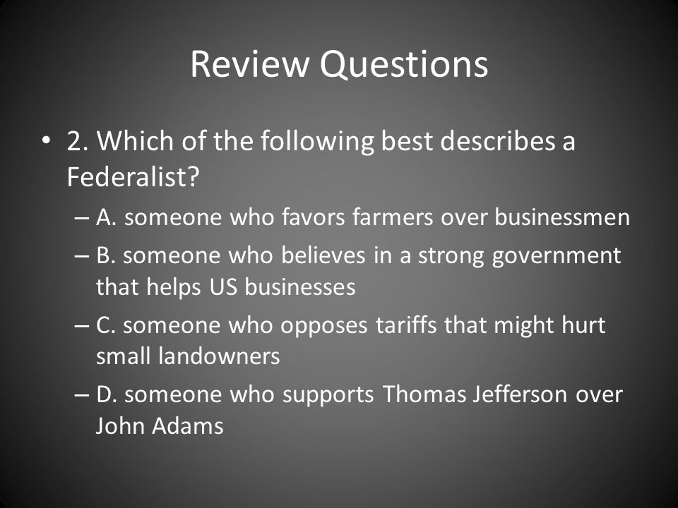 Review Questions 2. Which of the following best describes a Federalist A. someone who favors farmers over businessmen.