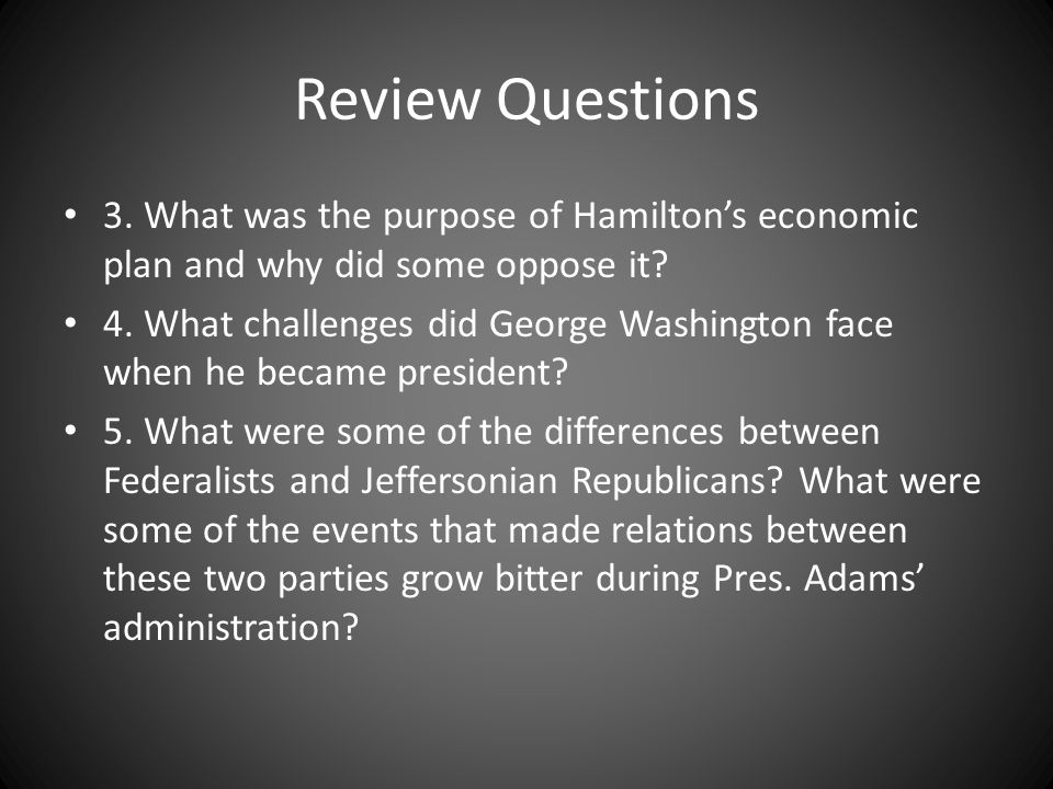 Review Questions 3. What was the purpose of Hamilton's economic plan and why did some oppose it