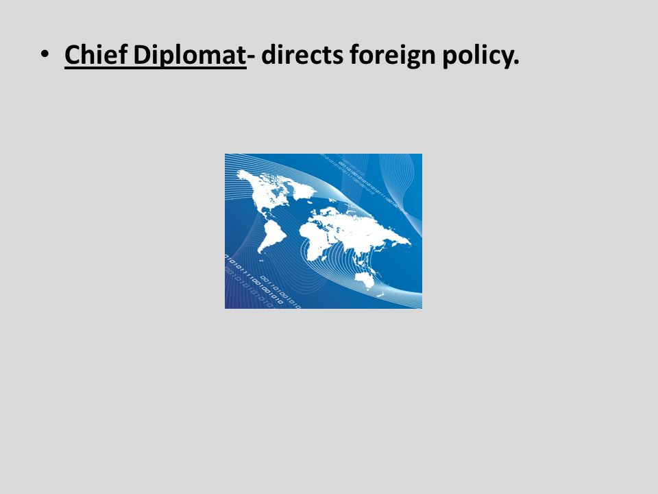 Chief Diplomat- directs foreign policy.