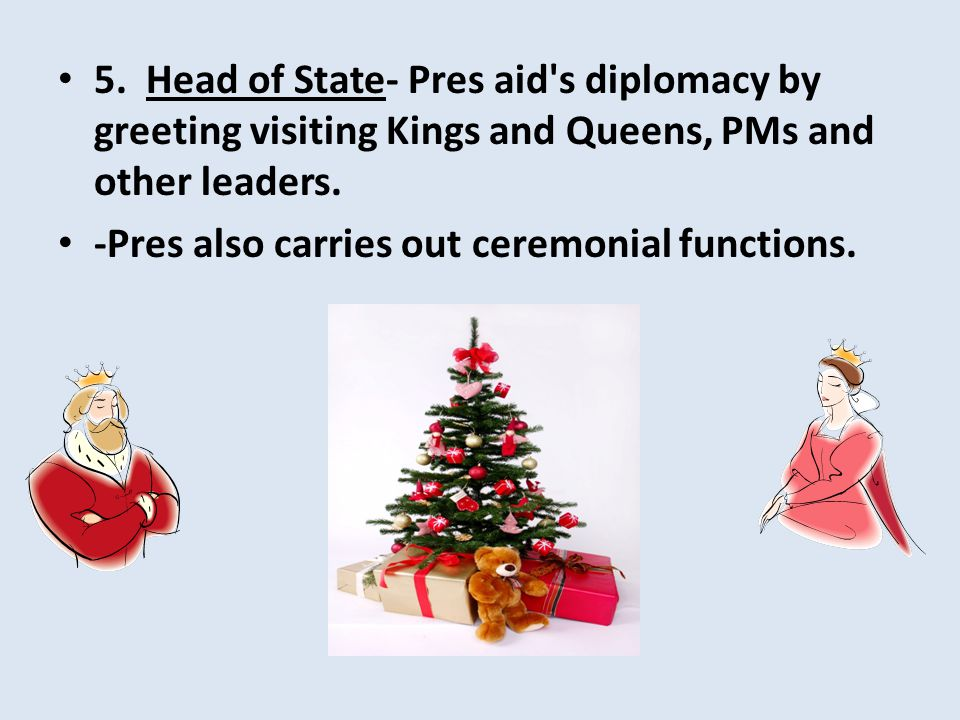 5. Head of State- Pres aid s diplomacy by greeting visiting Kings and Queens, PMs and other leaders.