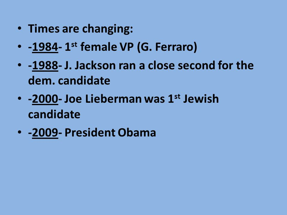 Times are changing: -1984- 1st female VP (G. Ferraro) -1988- J. Jackson ran a close second for the dem. candidate.