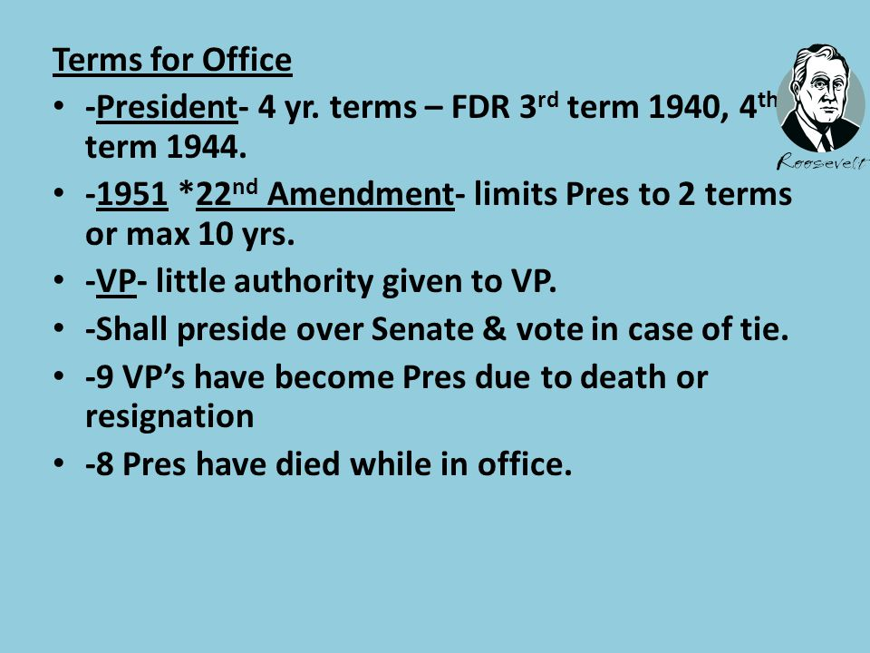 Terms for Office -President- 4 yr. terms – FDR 3rd term 1940, 4th term 1944. -1951 *22nd Amendment- limits Pres to 2 terms or max 10 yrs.