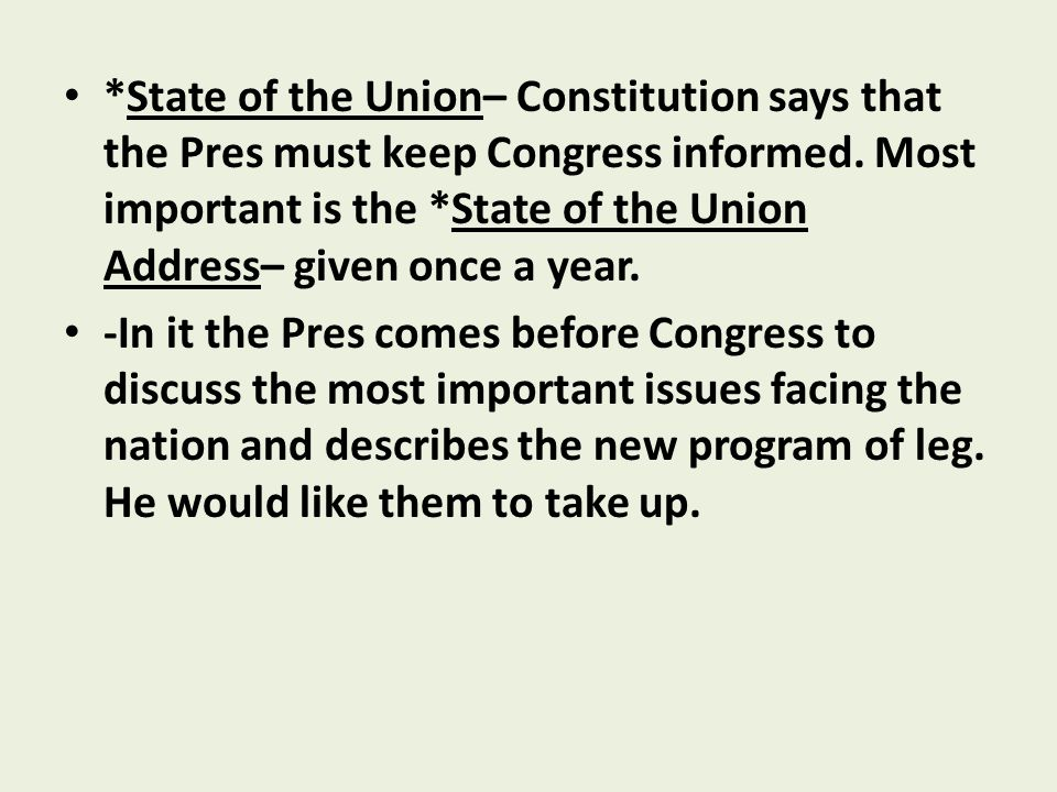 *State of the Union– Constitution says that the Pres must keep Congress informed. Most important is the *State of the Union Address– given once a year.