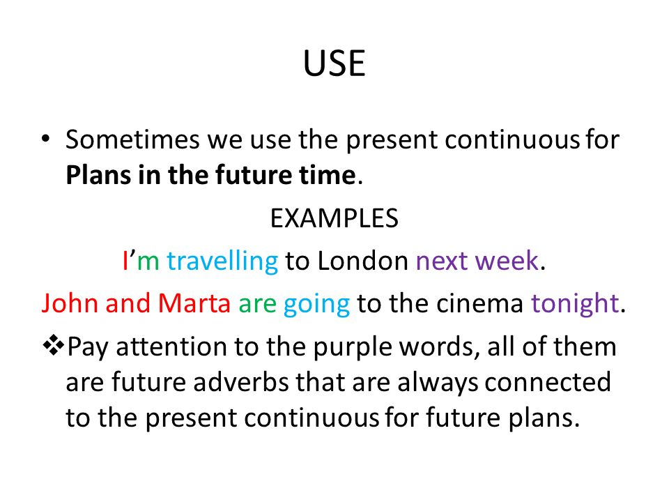 USESometimes we use the present continuous for Plans in the future time. EXAMPLES. I'm travelling to London next week.