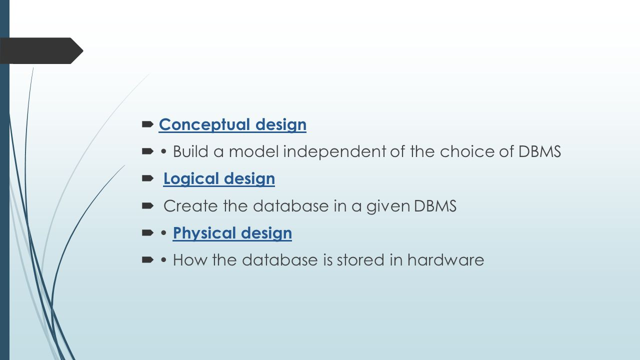 Conceptual design • Build a model independent of the choice of DBMS. Logical design. Create the database in a given DBMS.