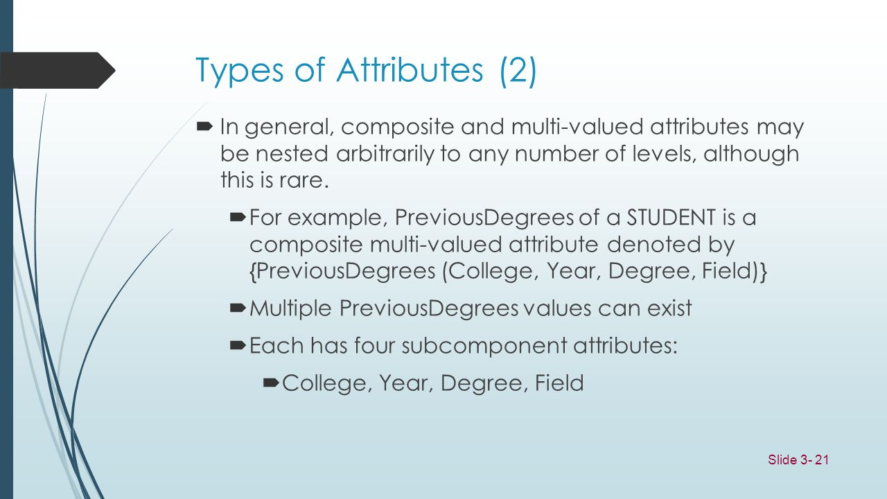 Types of Attributes (2) In general, composite and multi-valued attributes may be nested arbitrarily to any number of levels, although this is rare.