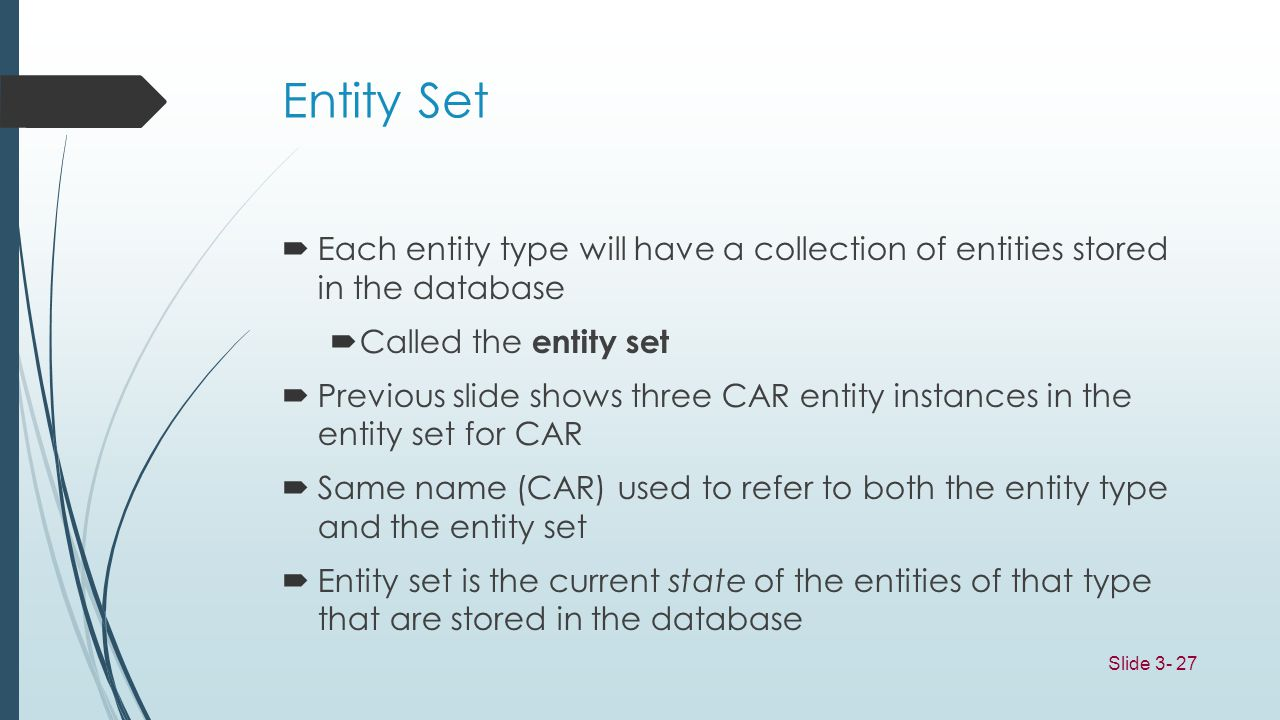 Entity Set Each entity type will have a collection of entities stored in the database. Called the entity set.