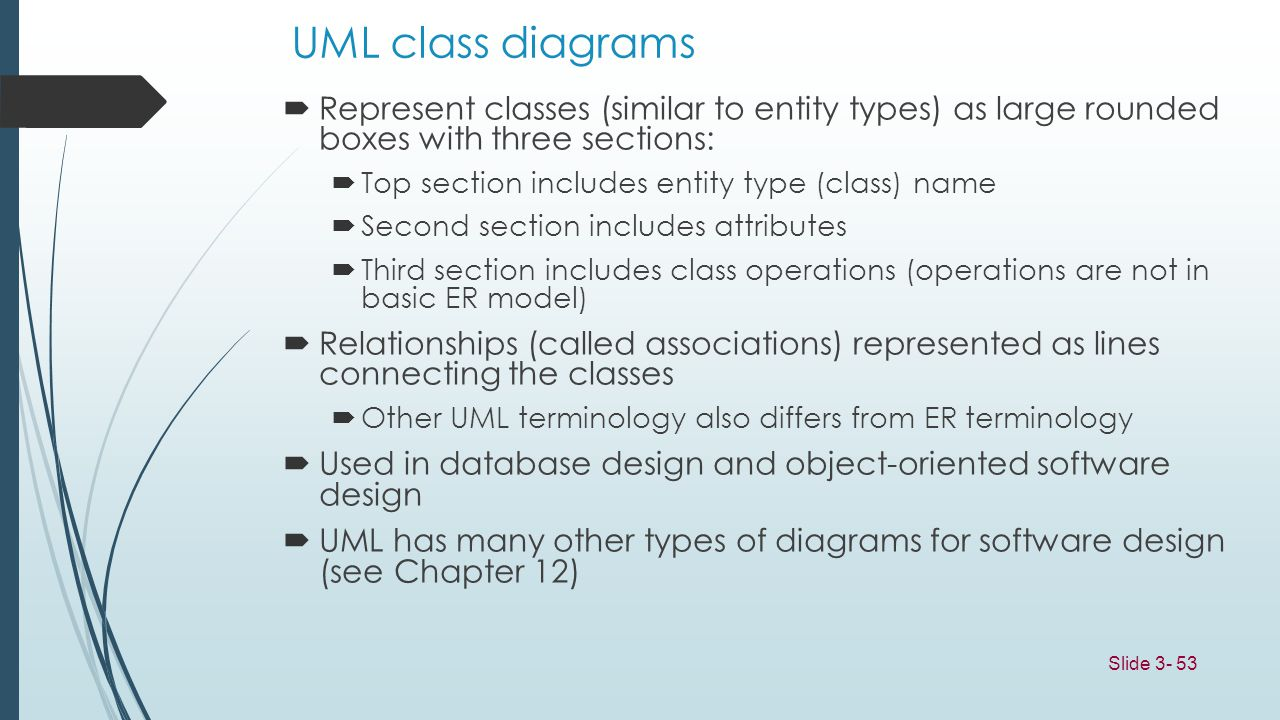 UML class diagrams Represent classes (similar to entity types) as large rounded boxes with three sections:
