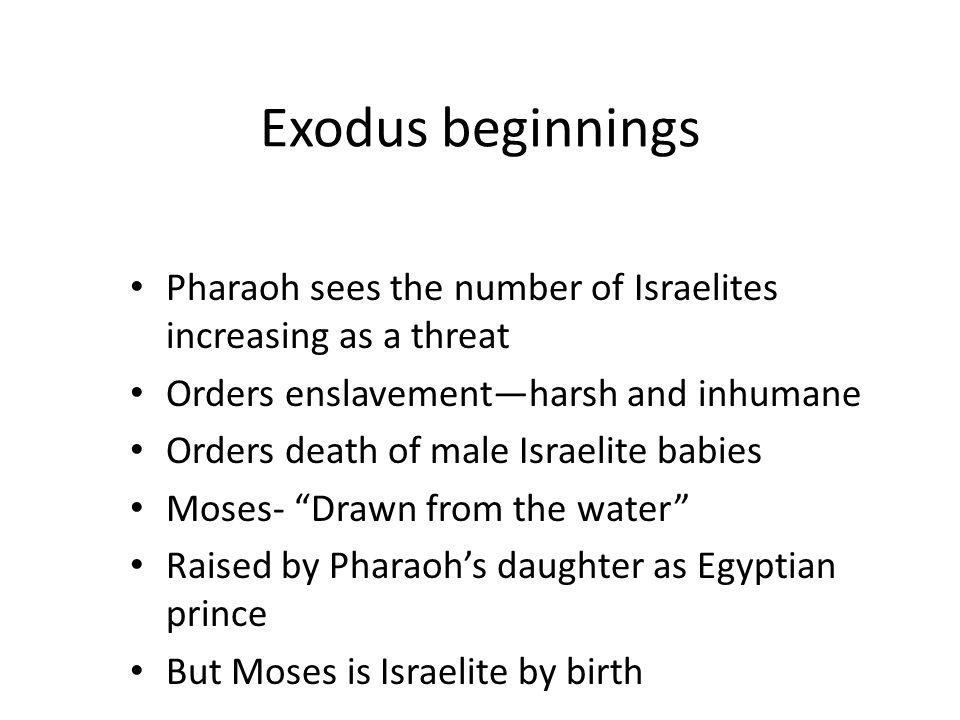 Exodus beginnings Pharaoh sees the number of Israelites increasing as a threat. Orders enslavement—harsh and inhumane.
