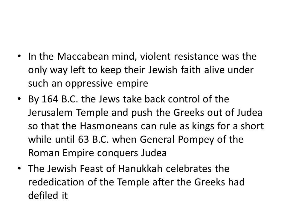 In the Maccabean mind, violent resistance was the only way left to keep their Jewish faith alive under such an oppressive empire