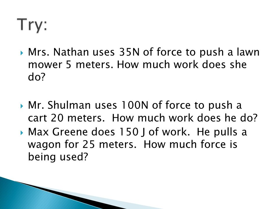 Try: Mrs. Nathan uses 35N of force to push a lawn mower 5 meters. How much work does she do
