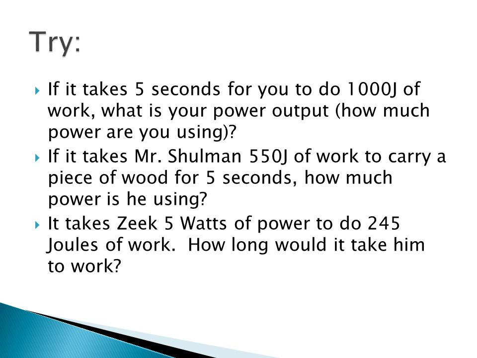 Try: If it takes 5 seconds for you to do 1000J of work, what is your power output (how much power are you using)