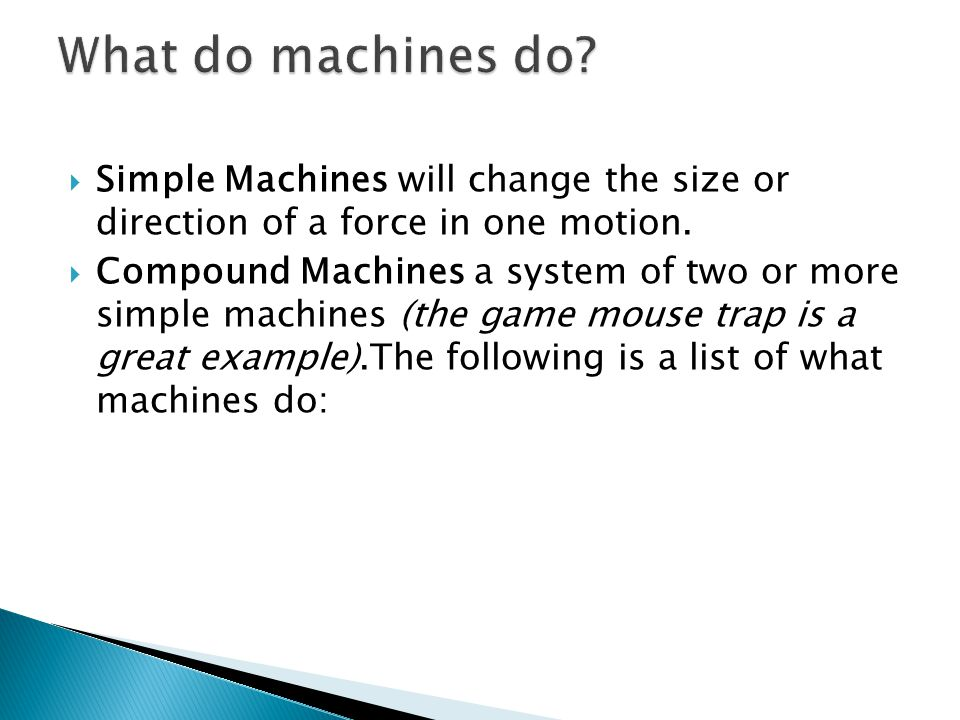 What do machines do Simple Machines will change the size or direction of a force in one motion.