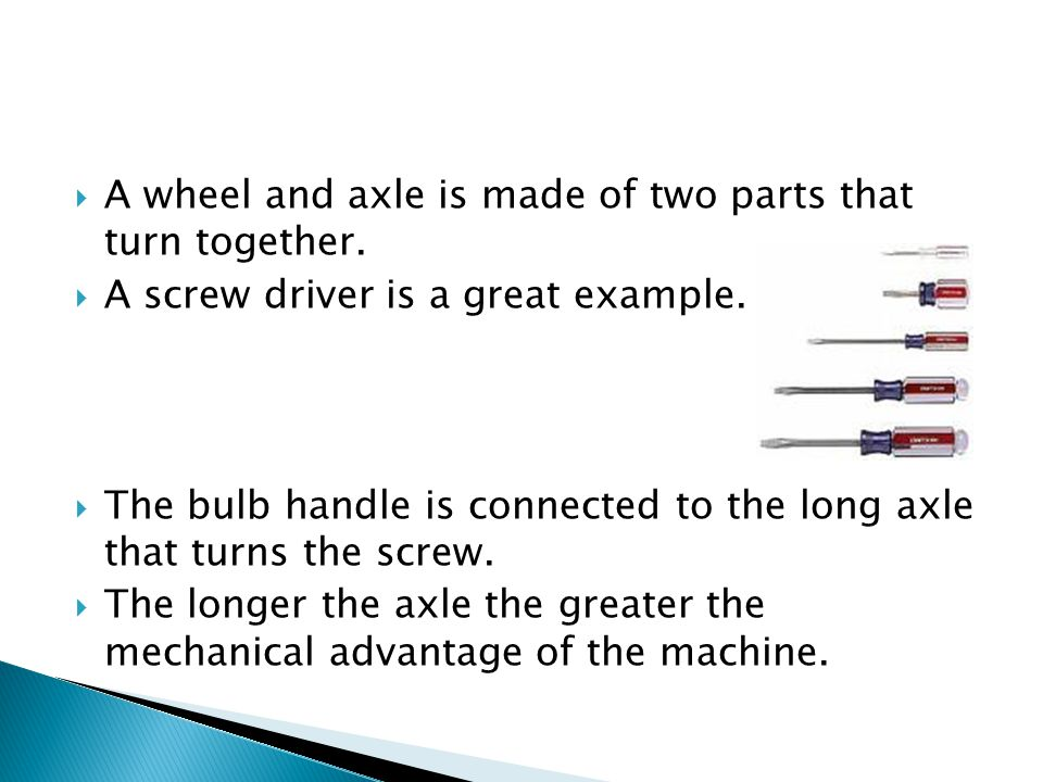 A wheel and axle is made of two parts that turn together.
