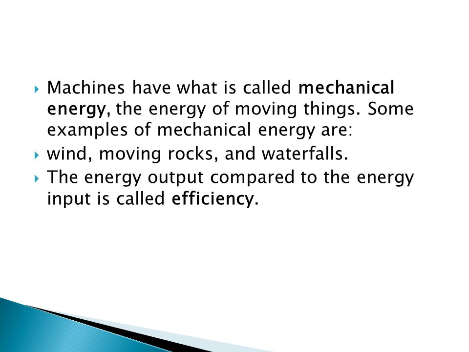 Machines have what is called mechanical energy, the energy of moving things. Some examples of mechanical energy are: