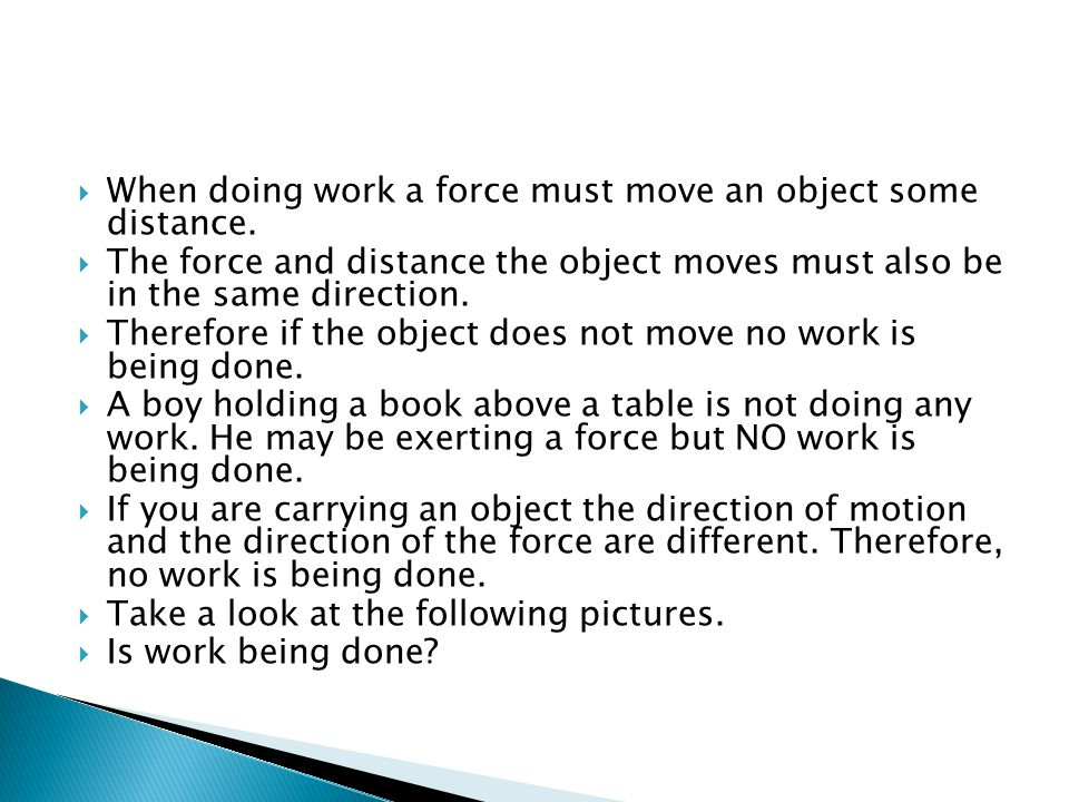 When doing work a force must move an object some distance.