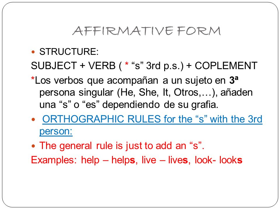 AFFIRMATIVE FORM SUBJECT + VERB ( * s 3rd p.s.) + COPLEMENT