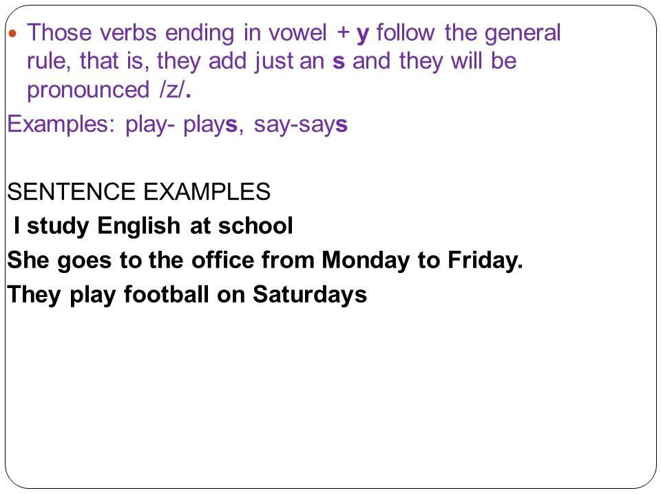 Those verbs ending in vowel + y follow the general rule, that is, they add just an s and they will be pronounced /z/.