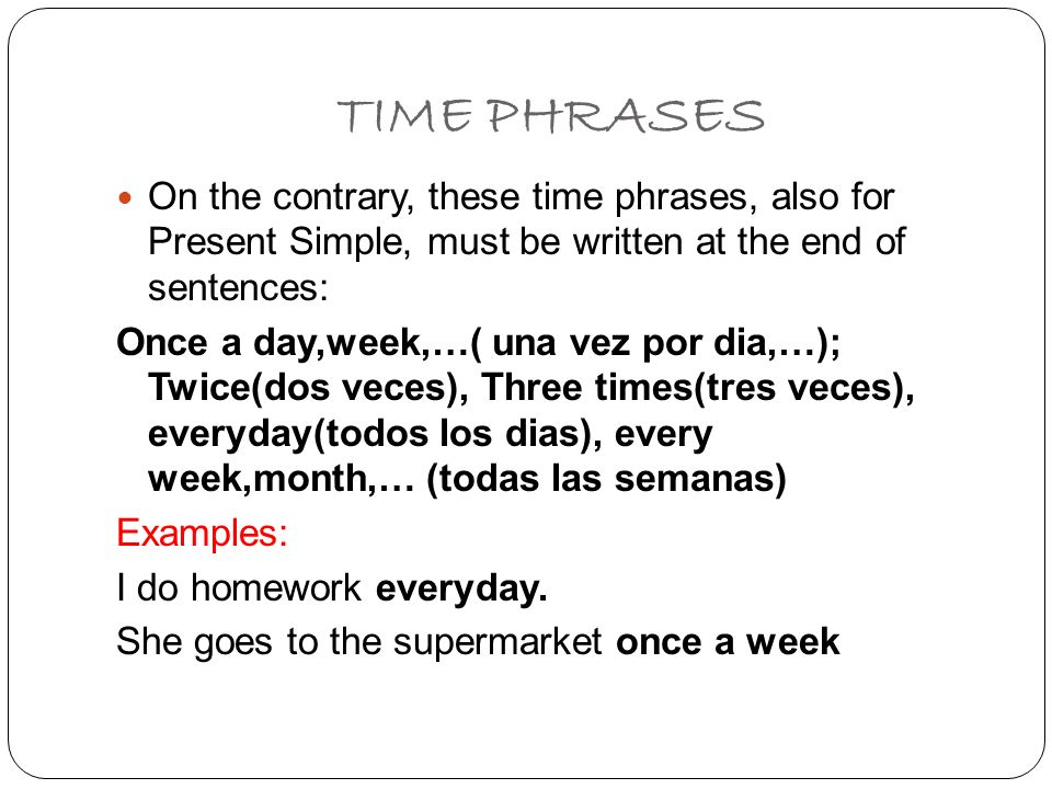 TIME PHRASES On the contrary, these time phrases, also for Present Simple, must be written at the end of sentences: