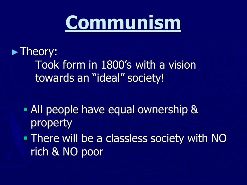 Communism Theory: Took form in 1800's with a vision towards an ideal society! All people have equal ownership & property.