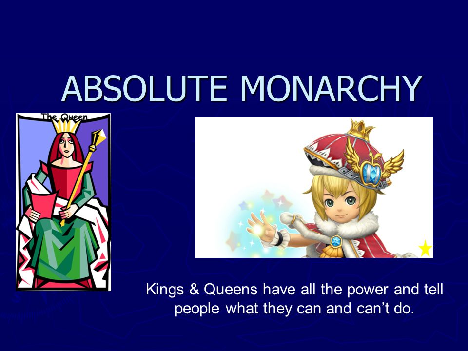 ABSOLUTE MONARCHY Kings & Queens have all the power and tell people what they can and can't do.