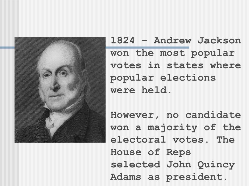 1824 – Andrew Jackson won the most popular votes in states where popular elections were held.