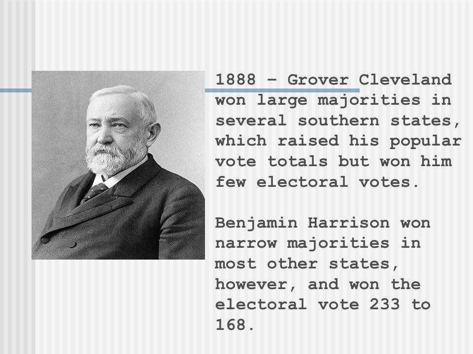 1888 – Grover Cleveland won large majorities in several southern states, which raised his popular vote totals but won him few electoral votes.