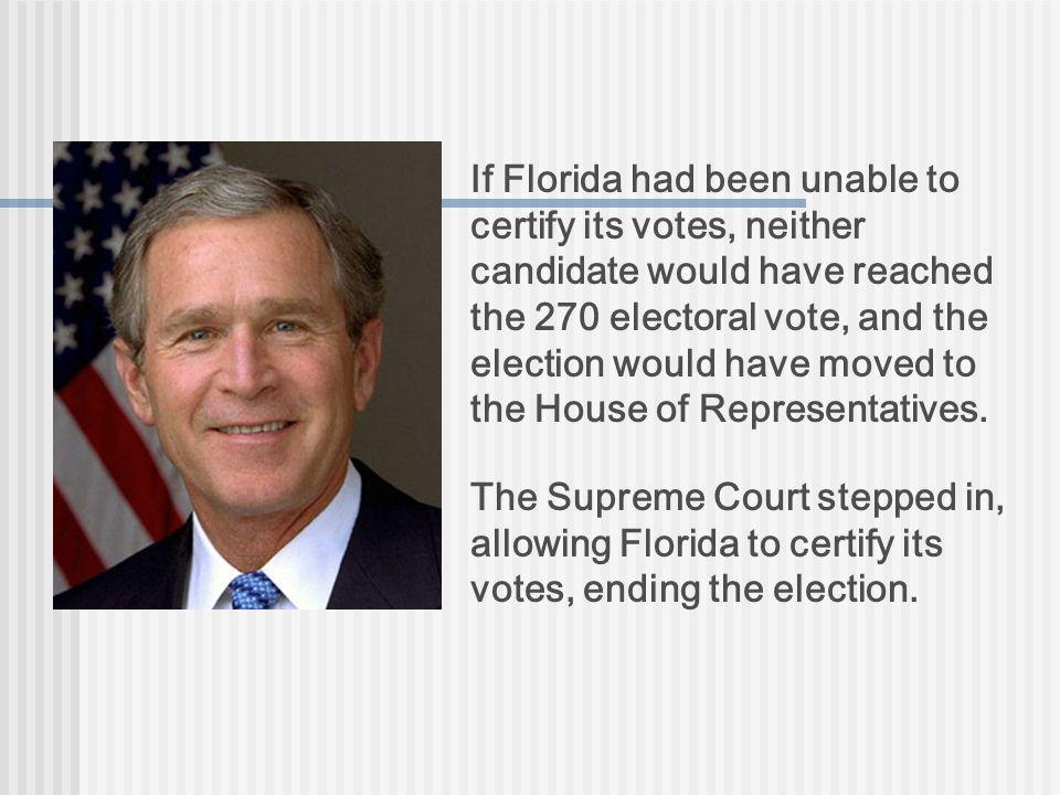 If Florida had been unable to certify its votes, neither candidate would have reached the 270 electoral vote, and the election would have moved to the House of Representatives.