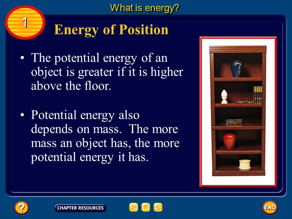 What is energy 1. Energy of Position. The potential energy of an object is greater if it is higher above the floor.