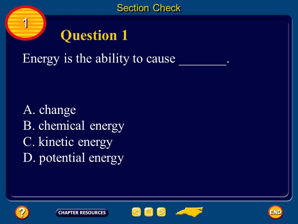 Question 1 1 Energy is the ability to cause _______. A. change
