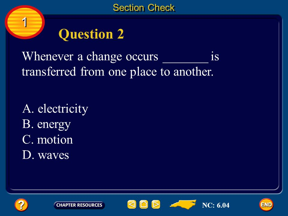 Section Check 1. Question 2. Whenever a change occurs _______ is transferred from one place to another.