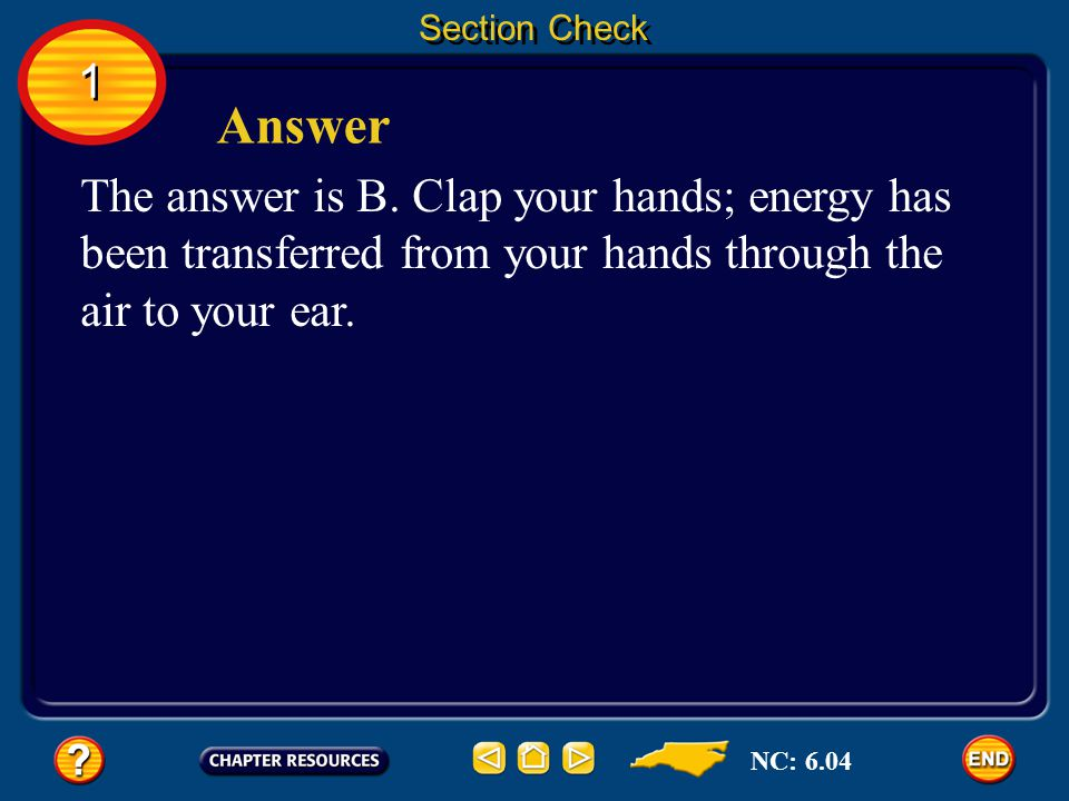 Section Check 1. Answer. The answer is B. Clap your hands; energy has been transferred from your hands through the air to your ear.