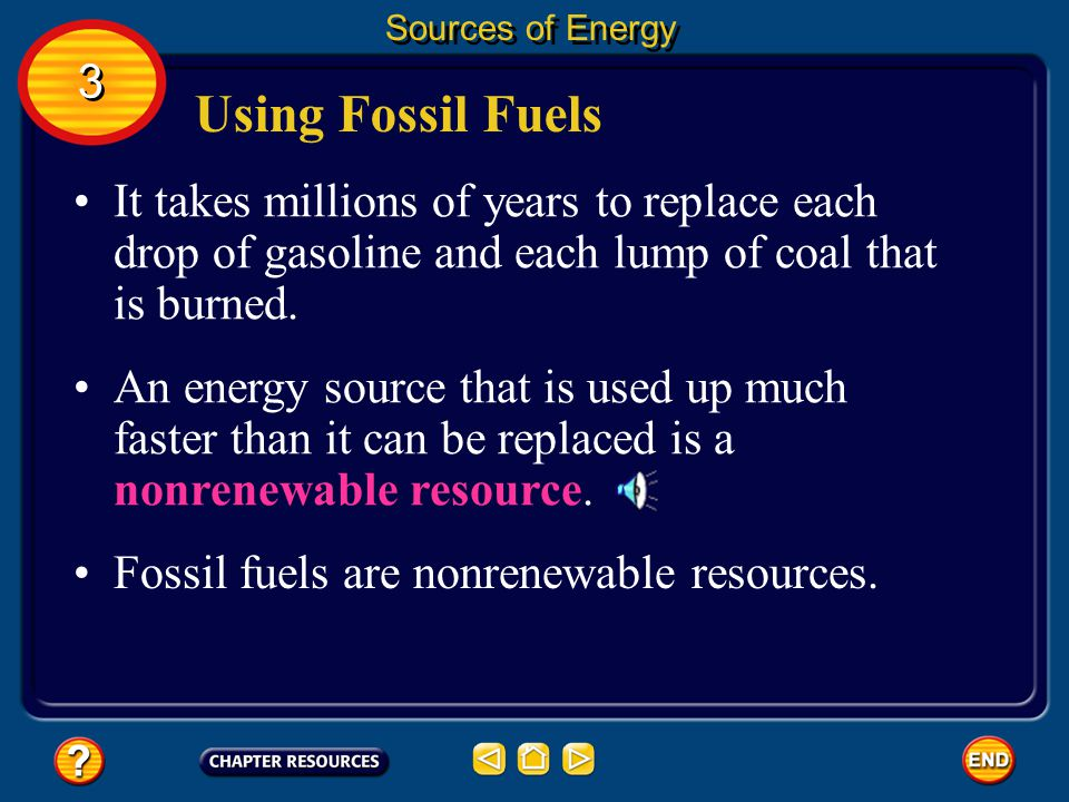 Sources of Energy 3. Using Fossil Fuels. It takes millions of years to replace each drop of gasoline and each lump of coal that is burned.