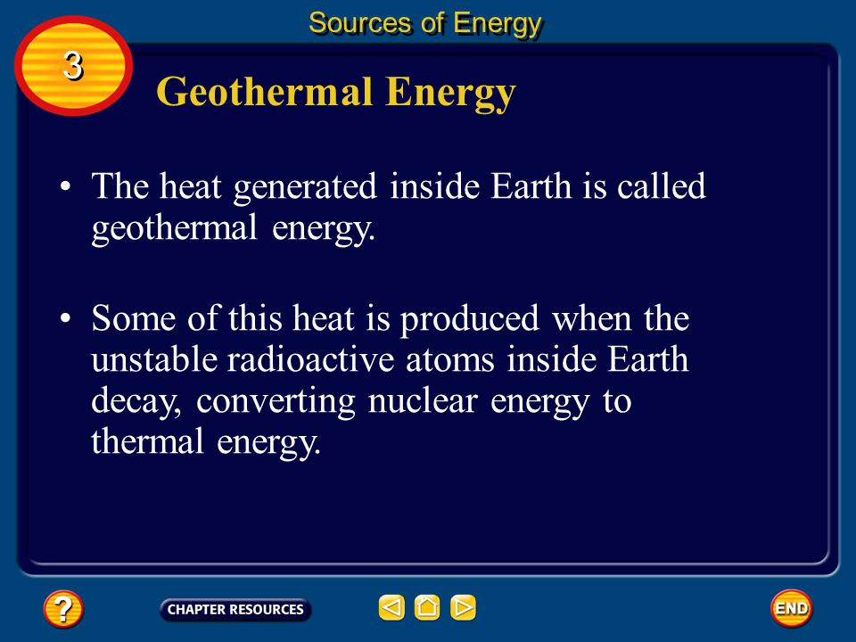 Sources of Energy 3. Geothermal Energy. The heat generated inside Earth is called geothermal energy.